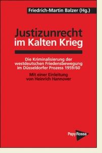Justizunrecht im Kalten Krieg. Die Kriminalisierung der westdeutschen Friedensbewegung im Düsseldorfer Prozeß.