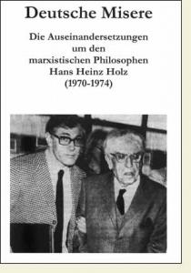 Deutsche Misere. Die Auseinandersetzungen um den marxistischen Philosophen Hans Heinz Holz (1970-1974).