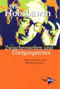 Eric Hobsbawm. Zwischenwelten und Übergangszeiten. Interventionen und Wortmeldungen.
